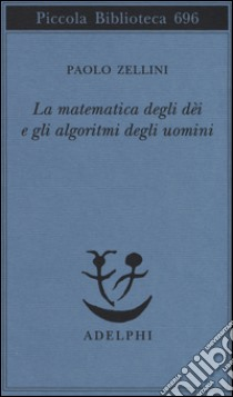 La matematica degli dèi e gli algoritmi degli uomini libro di Zellini Paolo