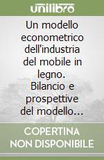 Un modello econometrico dell'industria del mobile in legno. Bilancio e prospettive del modello Csil: 1981-1996 libro di Florio Massimo - Politi Mino - Sckokai Paolo