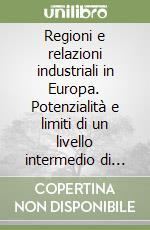 Regioni e relazioni industriali in Europa. Potenzialità e limiti di un livello intermedio di regolazione sociale libro