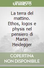 La terra del mattino: Ethos, logos e physis nel pensiero di Martin Heidegger (Filosofia) Caterina Resta