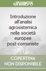 Introduzione all'analisi agrosistemica nelle società europee post-comuniste libro di Cannarella Carmelo