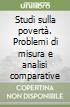 Studi sulla povertà. Problemi di misura e analisi comparative libro