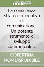 La consulenza strategico-creativa di comunicazione. Un potente strumento di sviluppo commerciale per le aziende libro di Colella Domenico