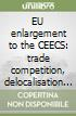 EU enlargement to the CEECS: trade competition, delocalisation of production and effects on the economies of the Union