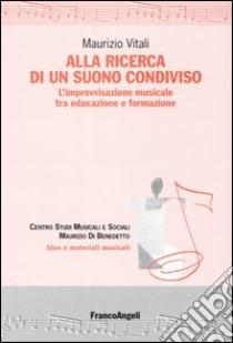 Alla ricerca di un suono condiviso. L'improvvisazione musicale tra educazione e formazione libro di Vitali Maurizio