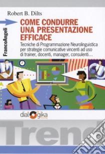 Come condurre una presentazione efficace. Tecniche di programmazione neurolinguistica per strategie comunicative vincenti libro di Dilts Robert B.