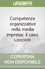 Competenze organizzative nella media impresa: il caso Loccioni libro di Bonti Mariacristina - Cori Enrico