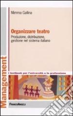 Organizzare teatro. Produzione, distribuzione, gestione nel sistema italiano