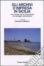 Gli archivi d'impresa in Sicilia. Una risorsa per la conoscenza e lo sviluppo del territorio libro