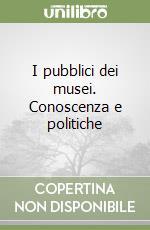 I pubblici dei musei. Conoscenza e politiche libro