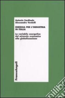 Energia per l'industria in Italia. La variabile energetica dal miracolo economico alla globalizzazione libro di Cardinale Antonio - Verdelli Alessandro