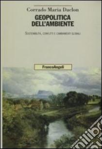 Geopolitica dell'ambiente. Sostenibilità, conflitti e cambiamenti globali libro di Daclon Corrado M.