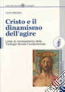 Cristo e il dinamismo dell'agire. Linee di rinnovamento della teologia morale fondamentale libro di Melina Livio