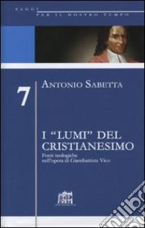 I «lumi» del cristianesimo. Fonti teologiche nell'opera di Gianbattista Vico libro di Sabetta Antonio