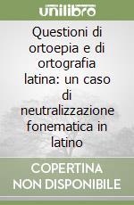 Questioni di ortoepia e di ortografia latina: un caso di neutralizzazione fonematica in latino libro di Cavazza Franco