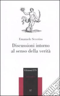 Discussioni intorno al senso della verità libro di Severino Emanuele