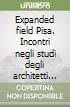 Expanded field Pisa. Incontri negli studi degli architetti pisani libro