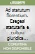 Ad statutum florentium. Esegesi statutaria e cultura giuridica nella Toscana medievale e moderna libro