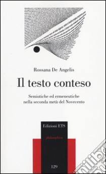 Il testo conteso. Semiotiche ed ermeneutiche nella seconda metà del novecento libro di De Angelis Rossana