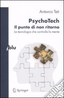 PsychoTech. Il punto di non ritorno. La tecnologia che controlla la mente libro di Teti Antonio