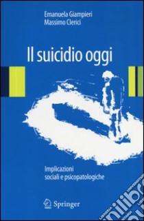 Il suicidio oggi. Implicazioni sociali e psicopatologiche libro di Giampieri Emanuela - Clerici Massimo