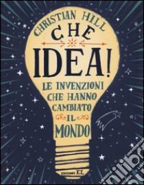 Che idea! Le invenzioni che hanno cambiato il mondo libro di Hill Christian