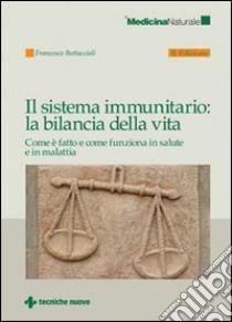 Il sistema immunitario: la bilancia della vita. Come è fatto e come funziona in salute e in malattia libro di Bottaccioli Francesco