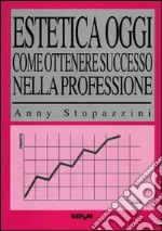 Estetica oggi. Come ottenere successo nella professione libro di Stupazzini Anny