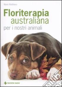 Floriterapia australiana per i nostri animali libro di Matthews Marie