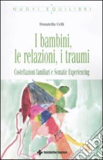 I Bambini, le relazioni, i traumi. Costellazioni familiari e Somatic experiencing libro di Celli Donatella