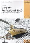 Autodesk Inventor professional 2012. Guida per progettazione meccanica e design libro