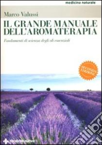 Il grande manuale dell'aromaterapia. Fondamenti di scienza degli oli essenziali libro di Valussi Marco