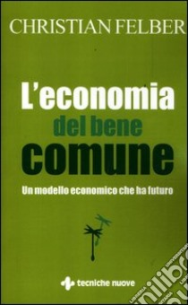 L'economia del bene comune. Un modello economico che ha futuro libro di Felber Christian