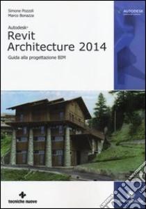 Autodesk Revit Architecture 2014. Guida alla progettazione BIM libro di Pozzoli Simone - Bonazza Marco
