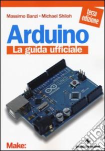 Arduino. La guida ufficiale libro di Banzi Massimo - Shiloh Michael