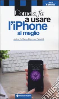 Come si fa a usare l'iPhone al meglio libro di De Marco Andrea - Pignatelli Francesco