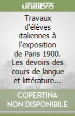 Travaux d'lves italiennes  l'exposition de Paris 1900. Les devoirs des cours de langue et littrature franaises d'un institut florentin... libro di Aubert Franoise