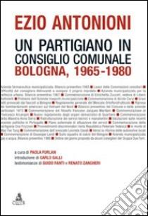 Ezio Antonioni. Un partigiano in consiglio comunale. Bologna 1965-1980 libro