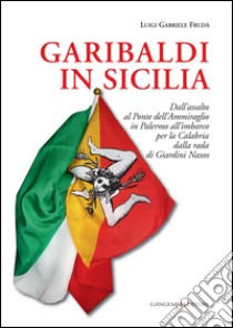 Garibaldi in Sicilia. Dall'assalto al Ponte dell'Ammiraglio in Palermo all'imbarco per la Calabria dalla rada di Giardini Naxos libro di Frudà Luigi G.