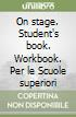 On stage. Student's book. Workbook. Per le Scuole superiori (2)