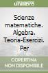 Scienze matematiche. Algebra. Teoria-Esercizi. Per le Scuole superiori libro