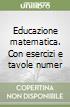 Educazione matematica. Con esercizi e tavole numeriche. Per la Scuola media libro