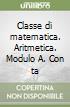 Classe di matematica. Aritmetica. Modulo A. Con tavole numeriche. Per le Scuole superiori libro
