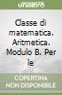 Classe di matematica. Aritmetica. Modulo B. Per le Scuole superiori libro