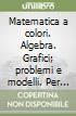 Matematica a colori. Algebra. Grafici, problemi e modelli. Per le Scuole superiori. Con espansione online libro