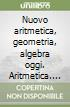 Nuovo aritmetica, geometria, algebra oggi. Aritmetica. Vol. A. Con tavole numeriche. Per la Scuola media. Con espansione online libro