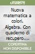 Nuova matematica a colori. Algebra. Con quaderno di recupero. Ediz. gialla. Per le Scuole superiori. Con CD-ROM. Con espansione online libro