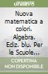 Nuova matematica a colori. Algebra. Ediz. blu. Per le Scuole superiori. Con CD-ROM. Con espansione online libro