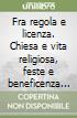 Fra regola e licenza. Chiesa e vita religiosa, feste e beneficenza a Napoli e in Campania (secoli XVIII-XX) libro