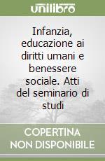 Infanzia, educazione ai diritti umani e benessere sociale. Atti del seminario di studi libro